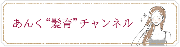 """あんく """"髪育""""チャンネル"""